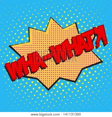 Pop art speech bubble with text wh-what, wha-what comic book speech bubble, colorful wha-what speech bubble on a dots pattern backgrounds in pop-art retro style, vector