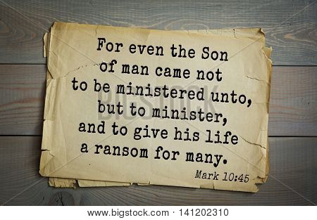 Top 500 Bible verses. For even the Son of man came not to be ministered unto, but to minister, and to give his life a ransom for many.   Mark 10:45