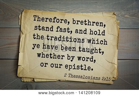 Top 500 Bible verses. Therefore, brethren, stand fast, and hold the traditions which ye have been taught, whether by word, or our epistle.   2 Thessalonians 2:15