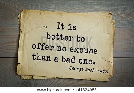 American President George Washington (1732-1799) quote.  It is better to offer no excuse than a bad one.