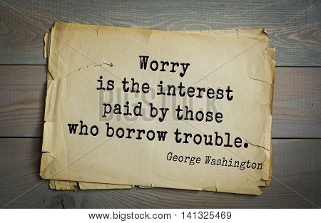 American President George Washington (1732-1799) quote.  Worry is the interest paid by those who borrow trouble.
