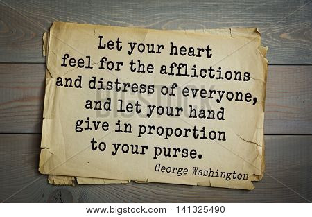 American President George Washington (1732-1799) quote. Let your heart feel for the afflictions and distress of everyone, and let your hand give in proportion to your purse.