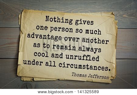 American President Thomas Jefferson (1743-1826) quote.Nothing gives one person so much advantage over another as to remain always cool and unruffled under all circumstances.