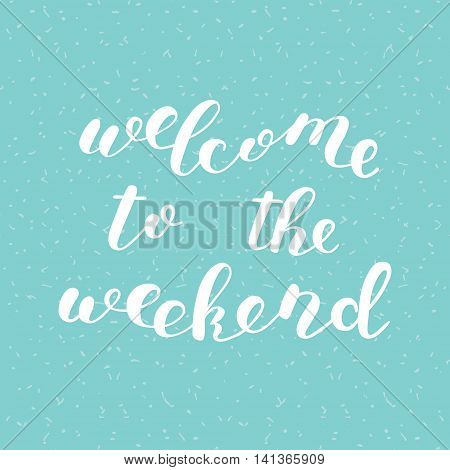 Welcome to the weekend. Brush hand lettering. Inspiring quote. Motivating modern calligraphy. Can be used for photo overlays, posters, clothes, cards and more.