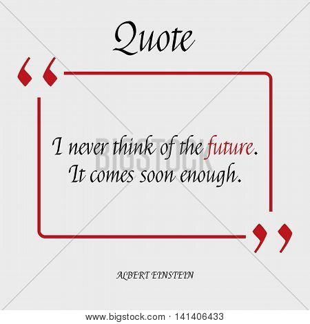 I never think of the future. It comes soon enough. Famous quote of Albert Einstein about the Future. Motivation. Philosophy. Quote blank template. Vector illustration with calligraphy text.