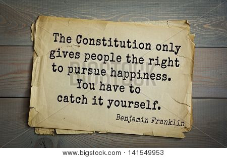 American president Benjamin Franklin (1706-1790) quote. The Constitution only gives people the right to pursue happiness. You have to catch it yourself.
