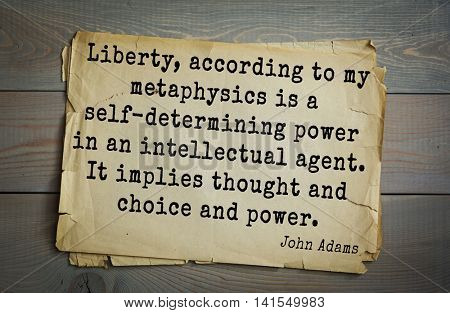 American president John Adams (1753-1826) quote.Liberty, according to my metaphysics is a self-determining power in an intellectual agent. It implies thought and choice and power.