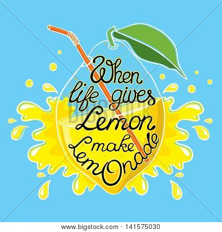 Hand drawn lettering poster. Motivation Quote about life. Transparent lemon with lemonade inside and with the tube. On the background of lemon is spray of juice.
