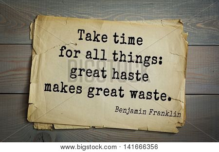 American president Benjamin Franklin (1706-1790) quote.Take time for all things: great haste makes great waste.