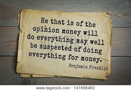 American president Benjamin Franklin (1706-1790) quote. He that is of the opinion money will do everything may well be suspected of doing everything for money.