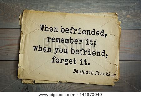 American president Benjamin Franklin (1706-1790) quote. When befriended, remember it; when you befriend, forget it.