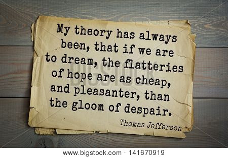 American President Thomas Jefferson (1743-1826) quote.My theory has always been, that if we are to dream, the flatteries of hope are as cheap, and pleasanter, than the gloom of despair.