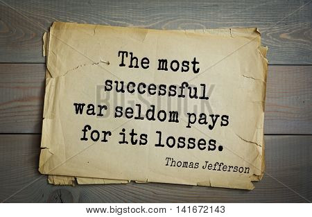 American President Thomas Jefferson (1743-1826) quote.The most successful war seldom pays for its losses.