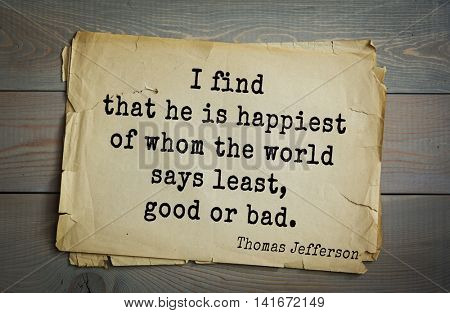 American President Thomas Jefferson (1743-1826) quote.I find that he is happiest of whom the world says least, good or bad.