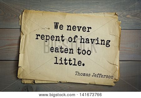 American President Thomas Jefferson (1743-1826) quote. We never repent of having eaten too little.