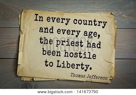 American President Thomas Jefferson (1743-1826) quote.In every country and every age, the priest had been hostile to Liberty.