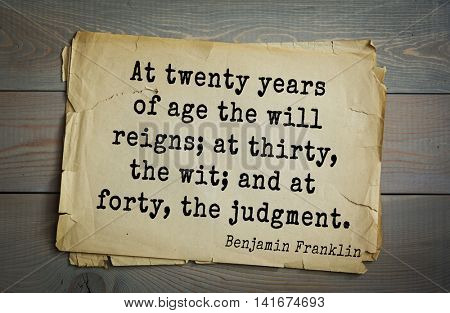 American president Benjamin Franklin (1706-1790) quote. At twenty years of age the will reigns; at thirty, the wit; and at forty, the judgment.