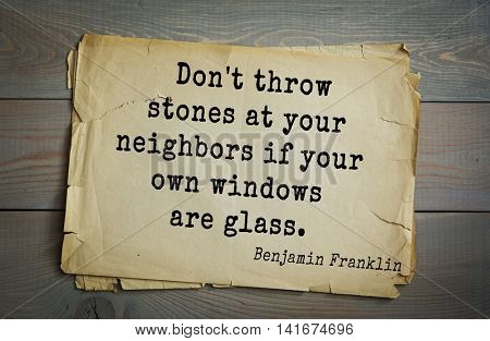 American president Benjamin Franklin (1706-1790) quote.Don't throw stones at your neighbors if your own windows are glass.