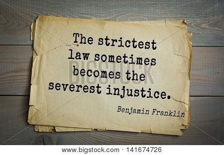 American president Benjamin Franklin (1706-1790) quote. The strictest law sometimes becomes the severest injustice.