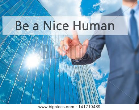 Be A Nice Human - Businessman Hand Pressing Button On Touch Screen Interface.