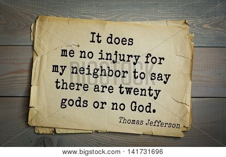 American President Thomas Jefferson (1743-1826) quote. It does me no injury for my neighbor to say there are twenty gods or no God.