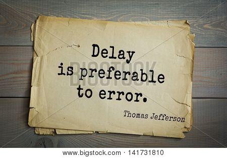 American President Thomas Jefferson (1743-1826) quote. Delay is preferable to error.