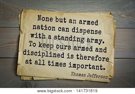American President Thomas Jefferson (1743-1826) quote. None but an armed nation can dispense with a standing army. To keep ours armed and disciplined is therefore at all times important.