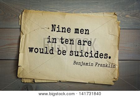 American president Benjamin Franklin (1706-1790) quote. Nine men in ten are would be suicides.