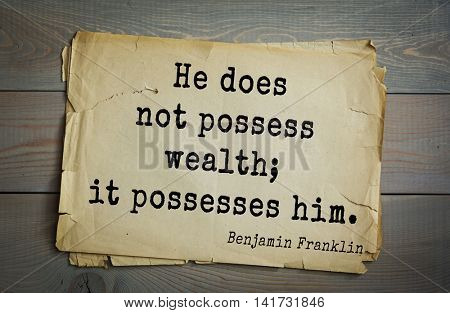 American president Benjamin Franklin (1706-1790) quote. He does not possess wealth; it possesses him.