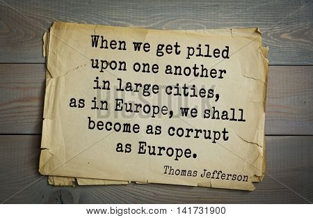 American President Thomas Jefferson (1743-1826) quote. When we get piled upon one another in large cities, as in Europe, we shall become as corrupt as Europe.