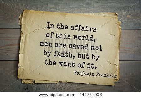 American president Benjamin Franklin (1706-1790) quote. In the affairs of this world, men are saved not by faith, but by the want of it.