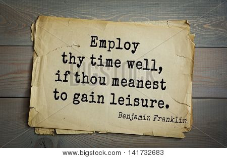 American president Benjamin Franklin (1706-1790) quote. Employ thy time well, if thou meanest to gain leisure.