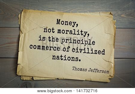 American President Thomas Jefferson (1743-1826) quote. Money, not morality, is the principle commerce of civilized nations.