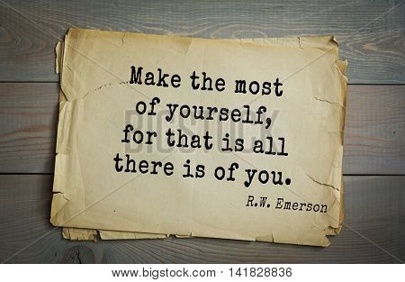Aphorism Ralph Waldo Emerson (1803-1882) - American essayist, poet, philosopher, social activist quote. Make the most of yourself, for that is all there is of you.