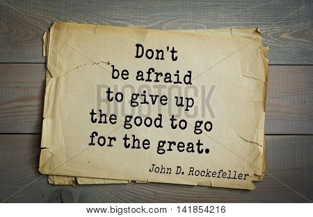 American businessman, billionaire John D. Rockefeller (1839-1937) quote.Don't be afraid to give up the good to go for the great.