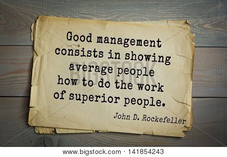 American businessman, billionaire John D. Rockefeller (1839-1937) quote.Good management consists in showing average people how to do the work of superior people.