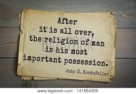 American businessman, billionaire John D. Rockefeller (1839-1937) quote.After it is all over, the religion of man is his most important possession.