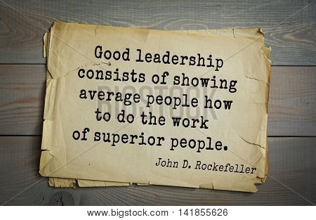 American businessman, billionaire John D. Rockefeller (1839-1937) quote.Good leadership consists of showing average people how to do the work of superior people.