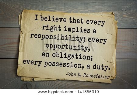 American businessman, billionaire John D. Rockefeller (1839-1937) quote.I believe that every right implies a responsibility; every opportunity, an obligation; every possession, a duty.