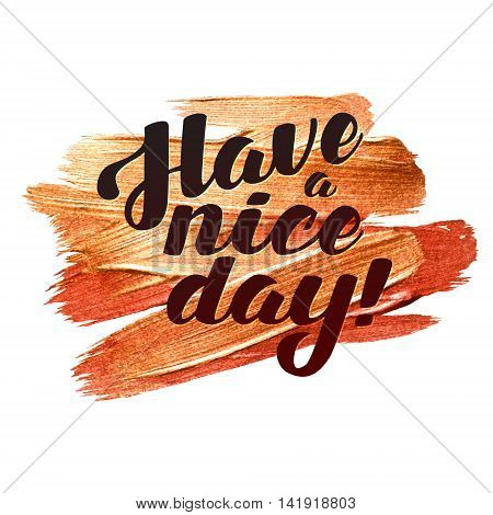 Have a nice day. Metallic Foil Shining Calligraphy Poster. Vector Gold Print Paint Stain Vector Design