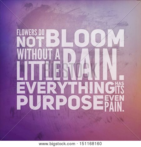 Inspirational Quote: Flowers do not bloom without a little Rain. Everything has its purpose even pain.