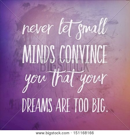 Inspirational Quote:  Never let small minds convince you that your dreams are too big.