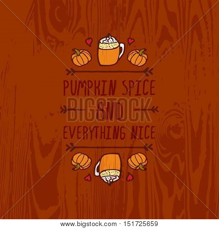 Hand-sketched typographic element with pumpkins, hearts, pumpkin spice latte and text on wooden background. Pumpkin spice and everything nice