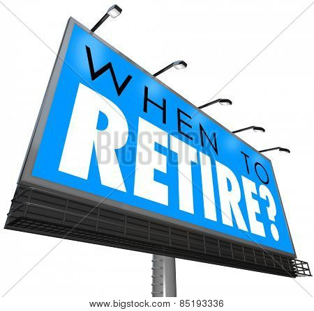 When to Retire words on a blue billboard or sign asking if you are ready to end your job or career and if you have financial security in money saved for retirement