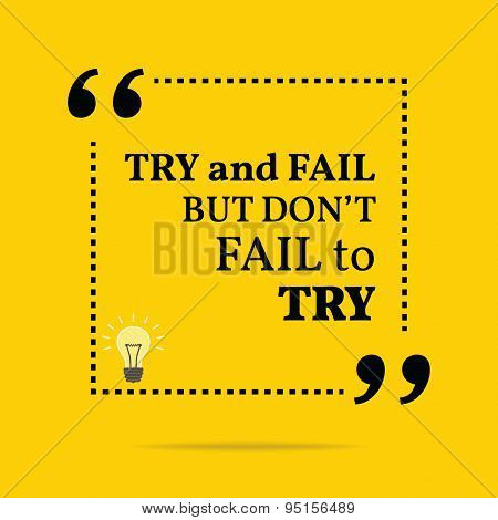 Inspirational Motivational Quote. Try And Fail But Don't Fail To Try.