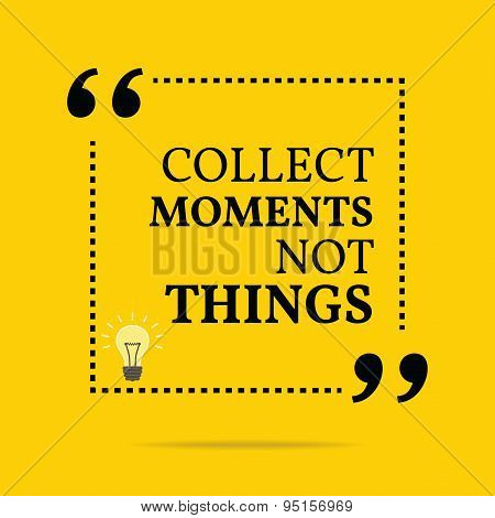 Inspirational Motivational Quote. Collect Moments Not Things.