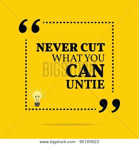 Inspirational Motivational Quote. Never Cut What You Can Untie.