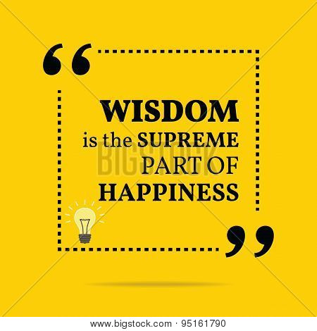 Inspirational Motivational Quote. Wisdom Is The Supreme Part Of Happiness.