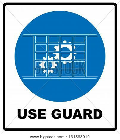Use guard sign. Guards must be in place. Information mandatory symbol in blue circle isolated on white. Vector illustration