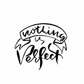 Nothing Is Perfect. Hand Drawn Brush Lettering. Modern Calligraphy. Ink Vector Illustration. poster